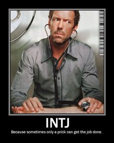 INTJ - I love House. Also, nice double meaning of the word prick (descriptive of his personality, or the prick of a doctor's needle)