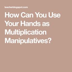 How Can You Use Your Hands as Multiplication Manipulatives?
