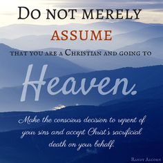 Do not merely assume that you are a Christian and going to Heaven. Make the conscious decision to repent of your sins and accept Christ's sacrificial death on your behalf. Bible Verses Quotes, Words Quotes, Sayings, Randy Alcorn, Sinners Prayer, Word Girl, Faith Scripture, In Christ Alone, My Salvation