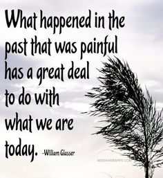 william glasser quotes what happened | What happened in the past that was painful has ... | Truth & Inspirat ...