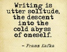 Writing is utter solitude, the descent into the cold abyss of oneself. - Franz Kafka Best definition I have ever tasted. Writing Poetry, Fiction Writing, Writing Advice, Writing A Book, Writing Prompts, Kafka Quotes, Writer Quotes, Me Quotes, Truth Quotes