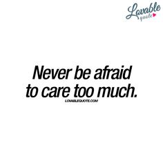 """Never be afraid to care too much."""