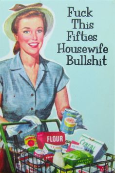 Fuck this Fifties Housewife Bullshit. Feminism, humor, funny,