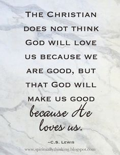 The Christian does not think God will love us because we are good, but that God will make us good because He loves us. ~ C.S. Lewis