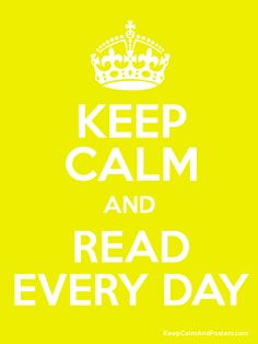 KEEP CALM AND READ EVERY DAY . . . Because Reading is Always a Great Idea, Every Day !!  :)