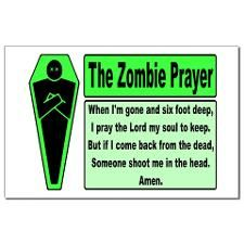 The #Zombie Prayer: When I'm gone and six foot deep, I pray the Lord my soul to keep, But if I come back from the dead, Someone shoot me in the head. Amen.
