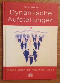 DYNAMISCHE AUFSTELLUNGEN HEILUNG DURCH DIE MACHT DER LIEBE Peter Reiter 2005