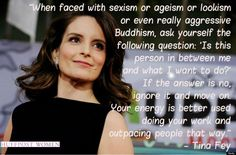 """""""When faced with sexism or ageism or lookism or even really aggressive Buddhism, ask yourself the following question: 'Is this person in between me and what I want to do?' If the answer is no, ignore it and move on. Your energy is better used doing your work and outpacing people that way."""" -- Tina Fey"""
