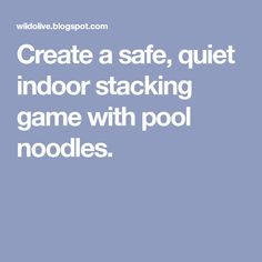 Create a safe, quiet indoor stacking game with pool noodles.