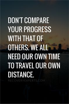 Motivational Quote: Don't compare your progress with that of others. We all need our own time to travel our own distance. https://recoveryexperts.com