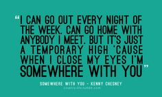 this isn't how i feel about you anymore..; somewhere with you - kenny chesney.