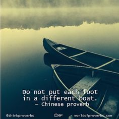 Do not put each foot in a different boat. - Chinese adage