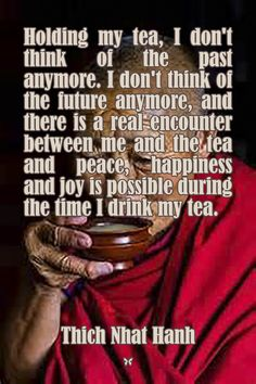 Holding my tea, I don't think of the past anymore. I don't think of the future anymore, and there is a real encounter between me and the tea and peace, happiness and joy is possible during the time I drink my tea. ♡ Thich Nhat Hanh