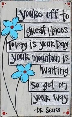 You're off to great places. Today is your day. Your mountain is waiting, so get on your way.- Dr. Seuss by ashlee