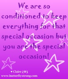 We are conditioned to keep everything for that special occasion but you are the special occasion!! ♥ Claire ƸӜƷ