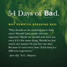 The best quotes of Breaking Bad! ~ Why should we do anything more than once? Should I just smoke this one cigarette? Maybe we should only have sex once if it's the same thing. Should we just watch one sunset? Or just live one day? Because it's new every time. Each time is a different experience. - Jane -