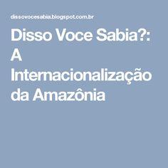 Disso Voce Sabia?: A Internacionalização da Amazônia
