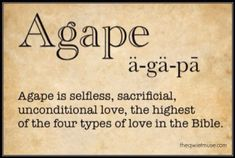 LOVE -- in Greek. Strong's Word 26 -- agapé: love, goodwill Original Word: ἀγάπη, ης, ἡ Part of Speech: Noun, Feminine Transliteration: agapé Phonetic Spelling: (ag-ah'-pay) Short Definition: love Definition: love, benevolence, good will, esteem. // as used in John 15:13, for one