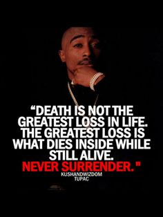 Death is not the greatest loss in life. The greatest loss is what dies isnside while still alive, never surrender. -- Kushandwizdom Tupac #QUOTES #INSPIRATION #TUPAC