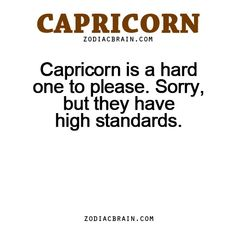 Capricorn is a hard one to please. Sorry, but they have high standards.-zodiac signsfacts