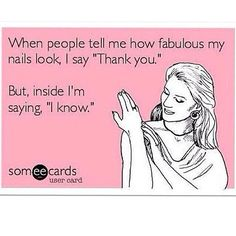 "When People Tell Me How Fabulous My Nails Look I Say, ""Thank you."" But Inside I'm Saying, ""I know."" ♡"