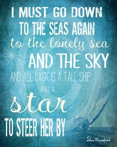 I must go down to the seas again...to the lonely seas and the sky.' All I ask is a tall ship...and a star to steer her by.    Mansfield