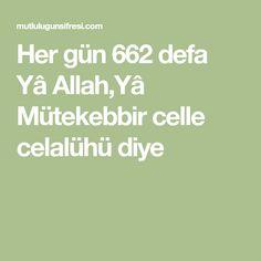 Her gün 662 defa Yâ Allah,Yâ Mütekebbir celle celalühü diye