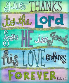 Give thanks to the Lord for he is good and his love endures forever.
