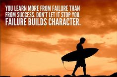 You learn more from failure than from success; don't let it stop you. Failure builds character.
