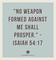 But in that coming day no weapon turned against you will succeed. You will silence every voice raised up to accuse you. These benefits are enjoyed by the servants of the Lord; their vindication will come from me. I, the Lord, have spoken! ~ Isaiah 54:17