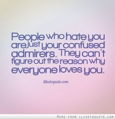 People who hate you are just your confused admirers. They can't figure out the reason why everyone loves you. ~This is SO true! I've noticed that cruel people seem to always despise kind people and I have gathered it's because they're upset that they can't be more like you.