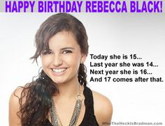 Happy birthday Rebecca Black! On a side note, her 16th birthday next year is on FRIDAY….