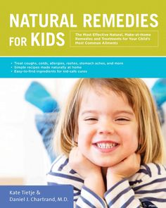 Remedies for Kids: The Most Effective, Make-at-Home Remedies and Treatments for Your Child's Most...