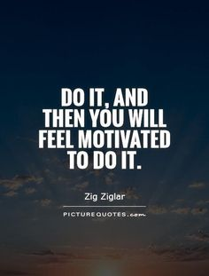 Do it – and then you will feel motivated to do it.