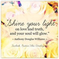 """Shine your light on love and truth, and your soul will glow."" ~ Anthony Douglas Williams ~  #Positivevibes #quote #love #soul  Proud Member of The Wellness Universe #WUVIP"