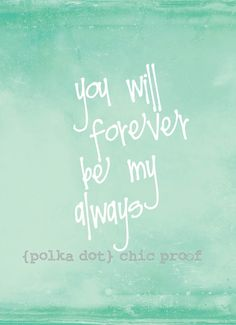 I have said this to my bestfriend and hubby he is my always
