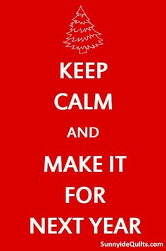 Keep Calm and Make It For Next Year. LIKE Sunnyside Quilts on FaceBook: facebook.com/SunnysideQuilts or VISIT our Store: www.SunnysideQuilts.com