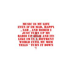 music is my life even if im mad, happy , sad , and bored i just turn... ❤ liked on Polyvore featuring quotes, words, sayings, text, backgrounds, phrases and saying