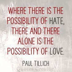 """Where there is the possibility of hate, there and there alone is the possibility of love."" - Paul Tillich"