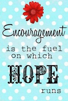 Encouragement is the fuel on which hope runs.