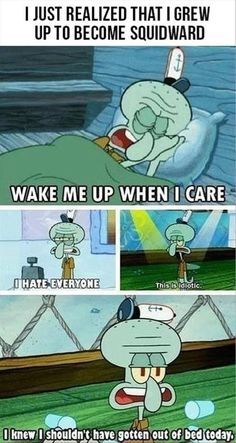 I grew up and became... Squidward. This is very, VERY accurate. Squidward is one of my heroes.
