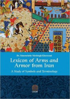 Lexicon of Arms and Armor from Iran: A Study of Symbols and Terminology Mul Edition by Dr. Manouchehr Moshtagh Khorasani. Persian culture and civilization is a fascinating one, and in this comprehensive volume all major types of the Persian language are taken into consideration, namely, the Avestan, the Old Persian, the Middle Persian (Pahlavi), and the New Persian. With over 5,700 entries, this reference provides a sound and solid base of terminology of arms and armor in Persian.