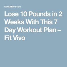 Lose 10 Pounds in 2 Weeks With This 7 Day Workout Plan – Fit Vivo