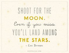 "A quote to keep you motivated: ""Shoot for the moon. Even if you miss, you'll land among the stars."""