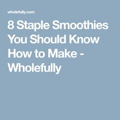 8 Staple Smoothies You Should Know How to Make - Wholefully