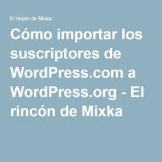 Cómo importar los suscriptores de WordPress.com a WordPress.org - El rincón de Mixka
