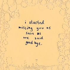 I started missing you as soon as we said goodbye.