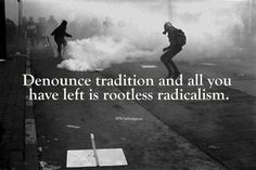 Denounce tradition and all you have left is rootless radicalism.