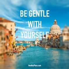Positive Quote: Be gentle with yourself. www.HealthyPlace.com