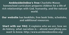 AmblesideOnline's free Charlotte Mason homeschool curriculum prepares children for a life of rich relationships with God, humanity, and the natural world. Our website has booklists, free book links, schedules, and additional resources. Start with our FAQ; it explains who we are, how we do history, what narration is -- almost everything you want to know. http://www.amblesideonline.org/